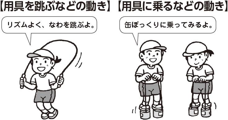 用具を跳ぶなどの動き 子ども「リズムよく、なわを跳ぶよ」 用具に乗るなどの動き 子ども「缶ぽっくりに乗ってみるよ」