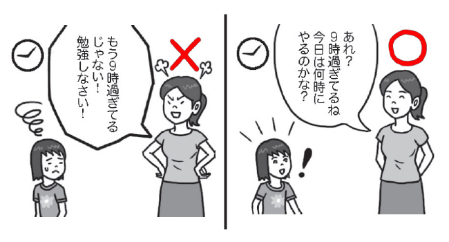 勉強のスケジュール 〇「あれ、9時過ぎてるね。今日は何時にやるのかな?」 ×「もう9時過ぎているじゃない!勉強しなさい!」