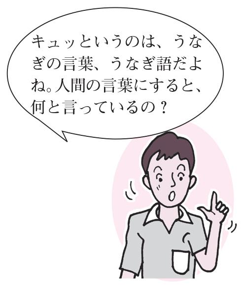 先生「キュッ」というのは、うなぎのことっば、うなぎ語だよね。人間の言葉にすると、何と言っているの?」