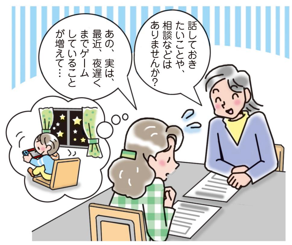 教師「話しておきたいことや、相談などはありませんか?」 保護者「あの、実は、最近、夜遅くまでゲームしていることが増えて…」